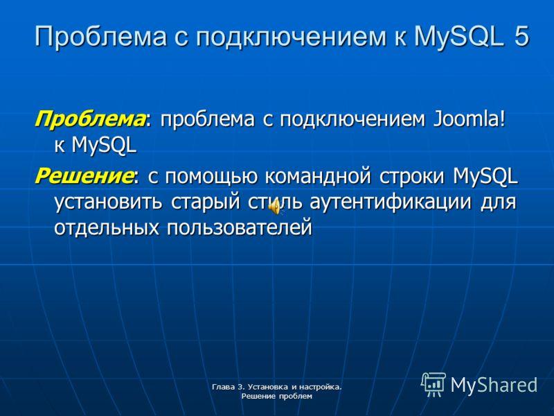 Глава 3. Установка и настройка. Решение проблем Проблема с подключением к MySQL 5 Проблема: проблема с подключением Joomla! к MySQL Решение: с помощью командной строки MySQL установить старый стиль аутентификации для отдельных пользователей