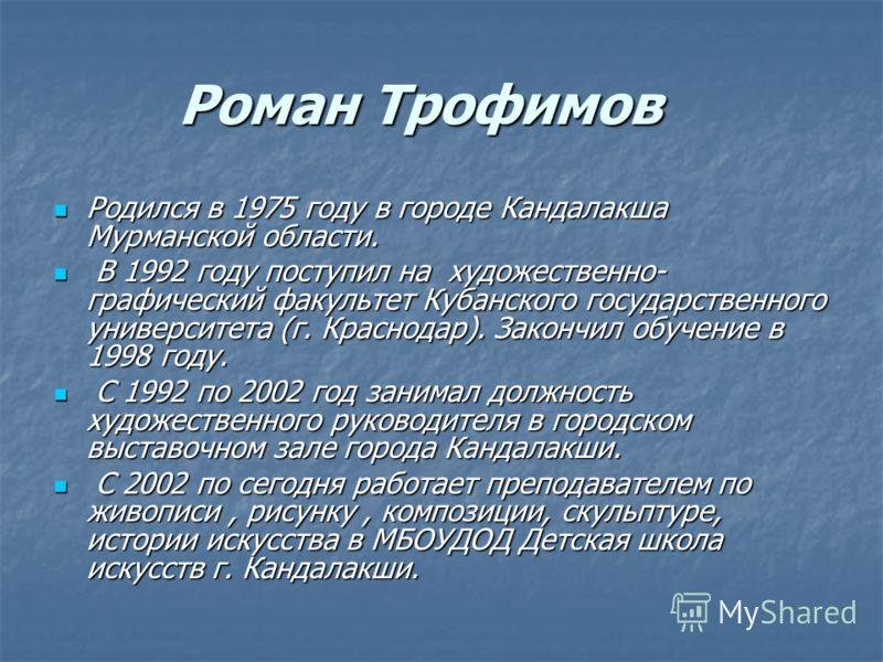 Роман Трофимов Родился в 1975 году в городе Кандалакша Мурманской области. Родился в 1975 году в городе Кандалакша Мурманской области. В 1992 году поступил на художественно- графический факультет Кубанского государственного университета (г. Краснодар