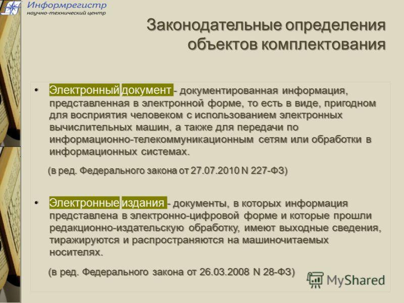 Законодательные определения объектов комплектования Электронный документ - документированная информация, представленная в электронной форме, то есть в виде, пригодном для восприятия человеком с использованием электронных вычислительных машин, а также