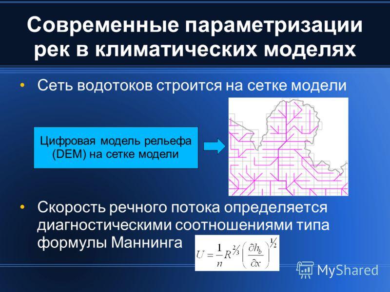 Современные параметризации рек в климатических моделях Сеть водотоков строится на сетке модели Скорость речного потока определяется диагностическими соотношениями типа формулы Маннинга Цифровая модель рельефа (DEM) на сетке модели