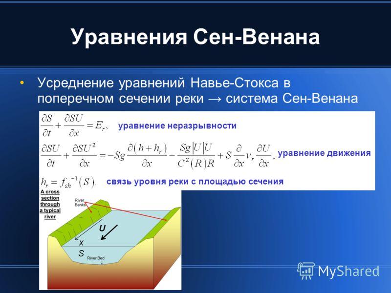 Уравнения Сен-Венана Усреднение уравнений Навье-Стокса в поперечном сечении реки система Сен-Венана S U x уравнение неразрывности уравнение движения связь уровня реки с площадью сечения