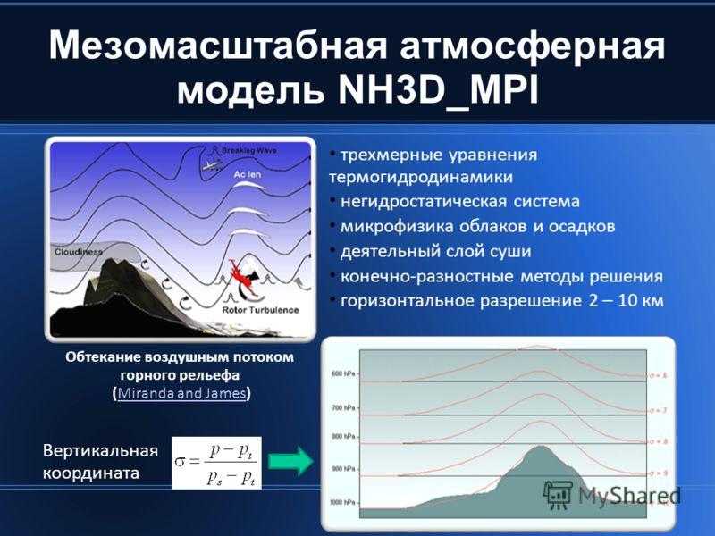 Мезомасштабная атмосферная модель NH3D_MPI трехмерные уравнения термогидродинамики негидростатическая система микрофизика облаков и осадков деятельный слой суши конечно-разностные методы решения горизонтальное разрешение 2 – 10 км Обтекание воздушным