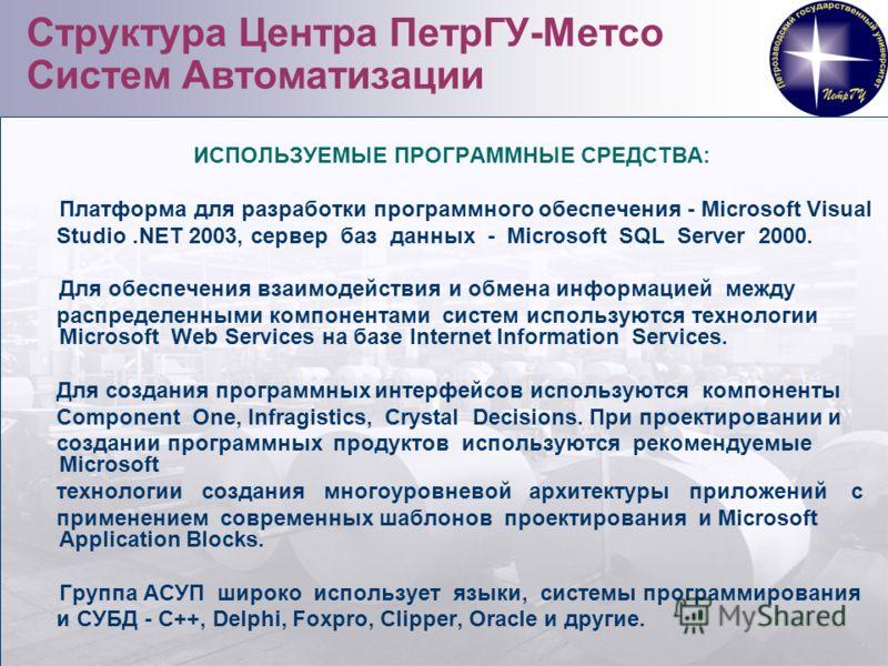 33 Структура Центра ПетрГУ-Метсо Систем Автоматизации ИСПОЛЬЗУЕМЫЕ ПРОГРАММНЫЕ СРЕДСТВА: Платформа для разработки программного обеспечения - Microsoft Visual Studio.NET 2003, сервер баз данных - Microsoft SQL Server 2000. Для обеспечения взаимодейств