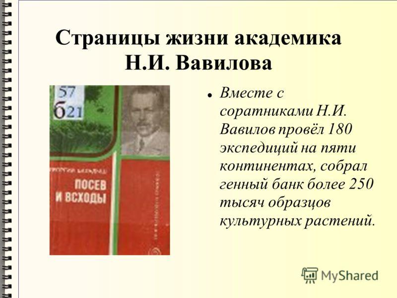 Страницы жизни академика Н.И. Вавилова Вместе с соратниками Н.И. Вавилов провёл 180 экспедиций на пяти континентах, собрал генный банк более 250 тысяч образцов культурных растений.