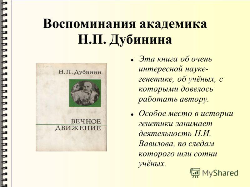 Воспоминания академика Н.П. Дубинина Эта книга об очень интересной науке- генетике, об учёных, с которыми довелось работать автору. Особое место в истории генетики занимает деятельность Н.И. Вавилова, по следам которого шли сотни учёных.