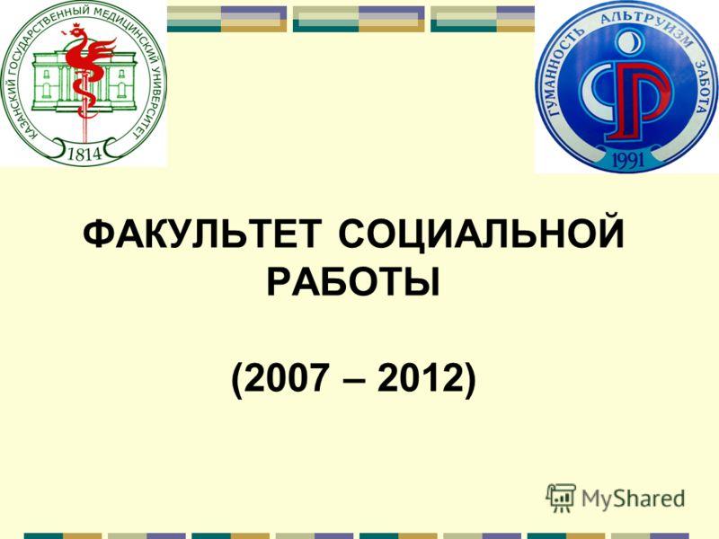 ФАКУЛЬТЕТ СОЦИАЛЬНОЙ РАБОТЫ (2007 – 2012)