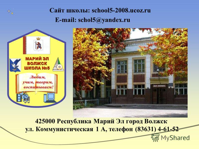 Сайт школы: school5-2008.ucoz.ru E-mail: schol5@yandex.ru 425000 Республика Марий Эл город Волжск ул. Коммунистическая 1 А, телефон (83631) 4-61-52 МАРИЙ ЭЛ ВОЛЖСК ШКОЛА 5