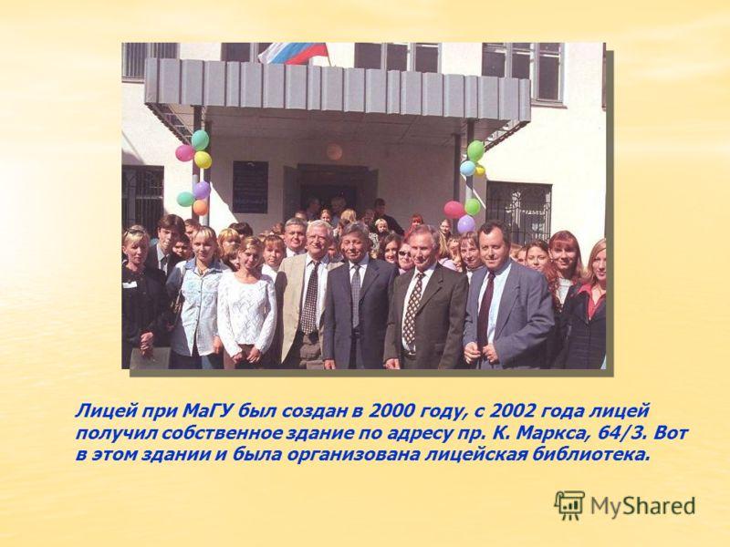 Лицей при МаГУ был создан в 2000 году, с 2002 года лицей получил собственное здание по адресу пр. К. Маркса, 64/3. Вот в этом здании и была организована лицейская библиотека.