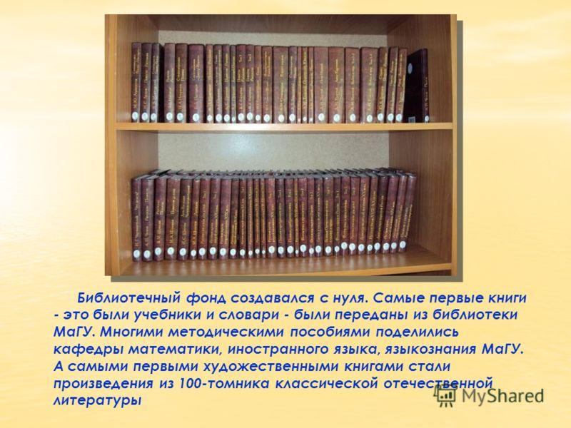 Библиотечный фонд создавался с нуля. Самые первые книги - это были учебники и словари - были переданы из библиотеки МаГУ. Многими методическими пособиями поделились кафедры математики, иностранного языка, языкознания МаГУ. А самыми первыми художестве
