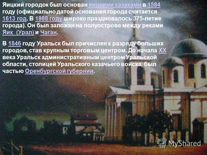 Яицкий городок был основан яицкими казаками в 1584 году (официально датой основания города считается 1613 год. В 1988 году широко праздновалось 375-летие города). Он был заложен на полуострове между реками Яик (Урал) и Чаган.яицкими казаками1584 1613