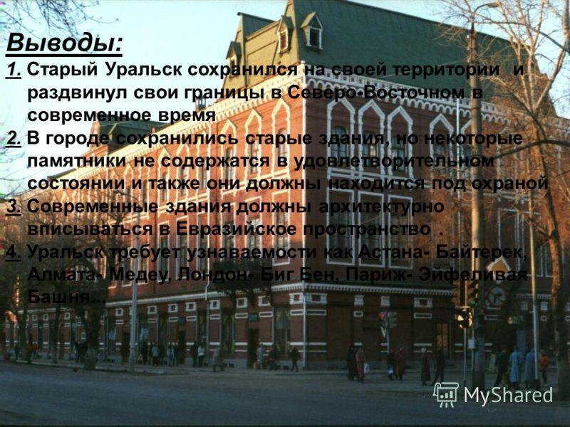 Выводы: 1. Старый Уральск сохранился на своей территории и раздвинул свои границы в Северо-Восточном в современное время 2. В городе сохранились старые здания, но некоторые памятники не содержатся в удовлетворительном состоянии и также они должны нах
