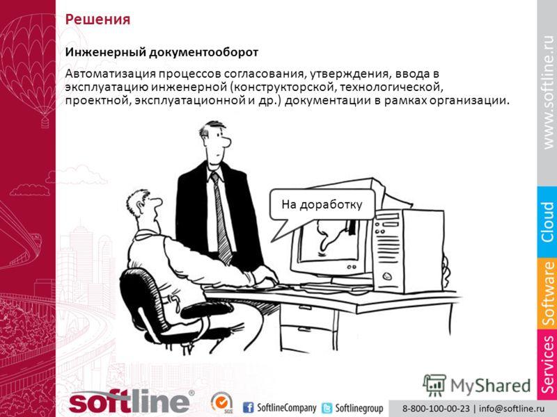 Инженерный документооборот Автоматизация процессов согласования, утверждения, ввода в эксплуатацию инженерной (конструкторской, технологической, проектной, эксплуатационной и др.) документации в рамках организации. На доработку Решения