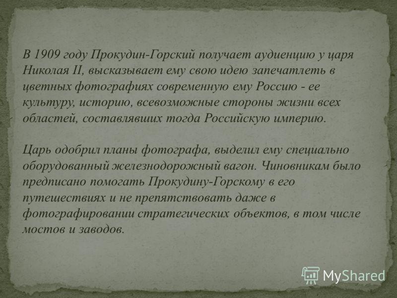 В 1909 году Прокудин-Горский получает аудиенцию у царя Николая II, высказывает ему свою идею запечатлеть в цветных фотографиях современную ему Россию - ее культуру, историю, всевозможные стороны жизни всех областей, составлявших тогда Российскую импе