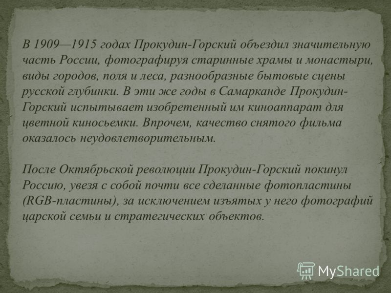 В 19091915 годах Прокудин-Горский объездил значительную часть России, фотографируя старинные храмы и монастыри, виды городов, поля и леса, разнообразные бытовые сцены русской глубинки. В эти же годы в Самарканде Прокудин- Горский испытывает изобретен