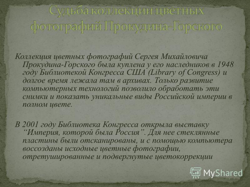 Коллекция цветных фотографий Сергея Михайловича Прокудина-Горского была куплена у его наследников в 1948 году Библиотекой Конгресса США (Library of Congress) и долгое время лежала там в архивах. Только развитие компьютерных технологий позволило обраб
