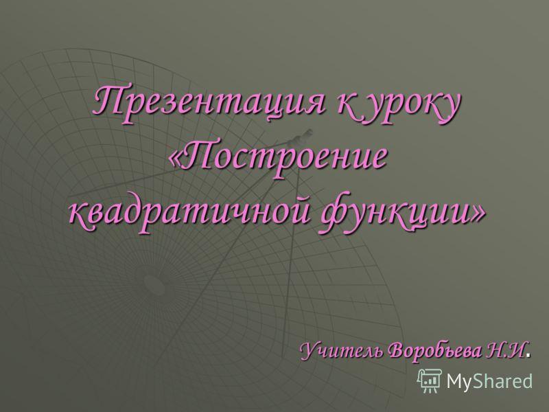 Презентация к уроку «Построение квадратичной функции» Учитель Воробьева Н.И.