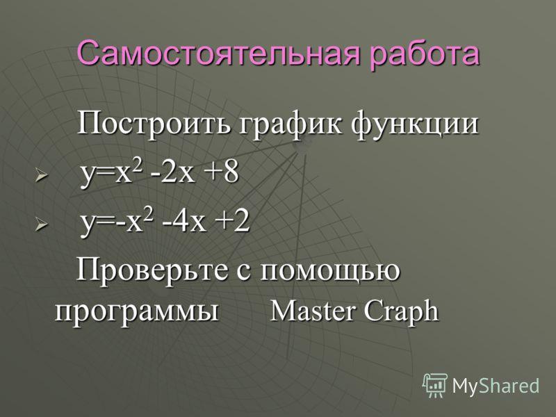 Самостоятельная работа Построить график функции Построить график функции у=х 2 -2х +8 у=х 2 -2х +8 у=-х 2 -4х +2 у=-х 2 -4х +2 Проверьте с помощью программы Master Craph Проверьте с помощью программы Master Craph