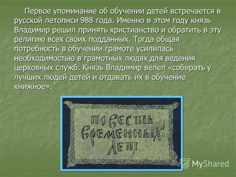 Первое упоминание об обучении детей встречается в русской летописи 988 года. Именно в этом году князь Владимир решил принять христианство и обратить в эту религию всех своих подданных. Тогда общая потребность в обучении грамоте усилилась необходимост