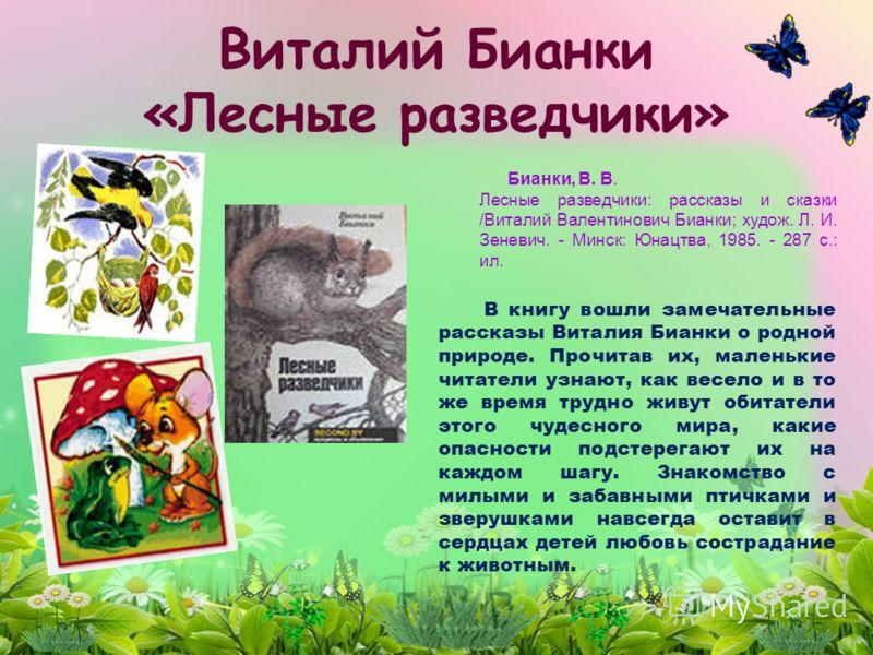 Виталий Бианки «Лесные разведчики» В книгу вошли замечательные рассказы Виталия Бианки о родной природе. Прочитав их, маленькие читатели узнают, как весело и в то же время трудно живут обитатели этого чудесного мира, какие опасности подстерегают их н