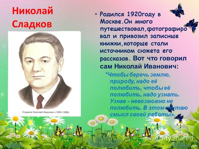 Николай Сладков Родился 1920году в Москве.Он много путешествовал,фотографиро вал и привозил записные книжки,которые стали источником сюжета его рассказов. Вот что говорил сам Николай Иванович:
