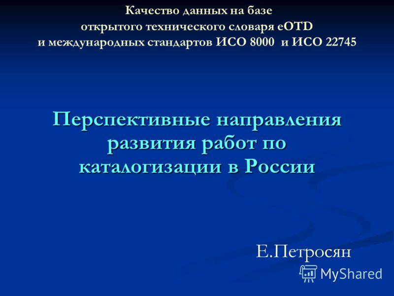 Качество данных на базе открытого технического словаря eOTD и международных стандартов ИСО 8000 и ИСО 22745 Перспективные направления развития работ по каталогизации в России Е.Петросян