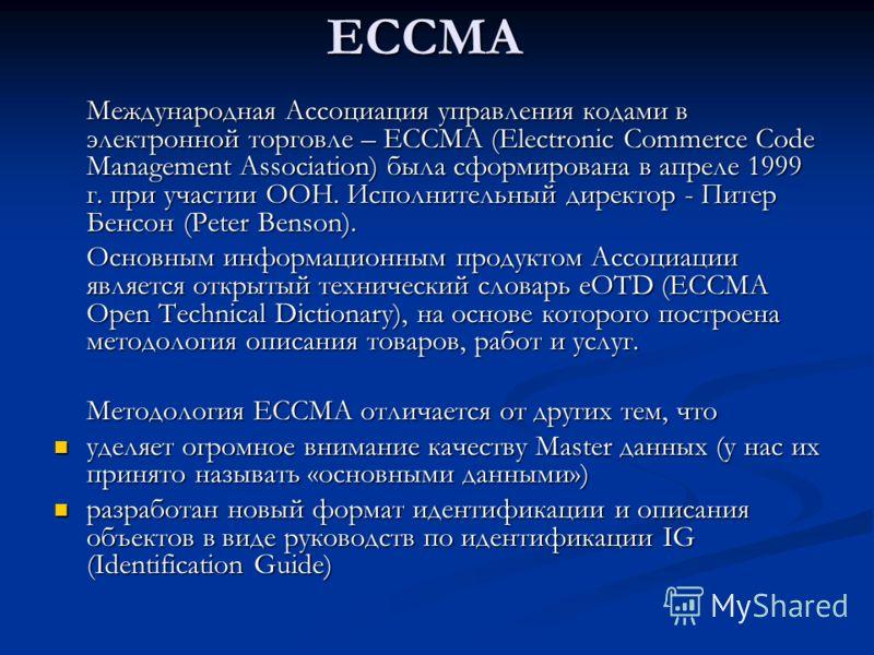 ECCMA Международная Ассоциация управления кодами в электронной торговле – ECCMA (Electronic Commerce Code Management Association) была сформирована в апреле 1999 г. при участии ООН. Исполнительный директор - Питер Бенсон (Peter Benson). Основным инфо