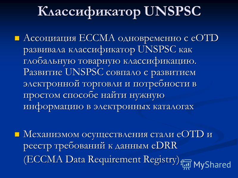 Классификатор UNSPSC Ассоциация ECCMA одновременно с eOTD развивала классификатор UNSPSC как глобальную товарную классификацию. Развитие UNSPSC совпало с развитием электронной торговли и потребности в простом способе найти нужную информацию в электро
