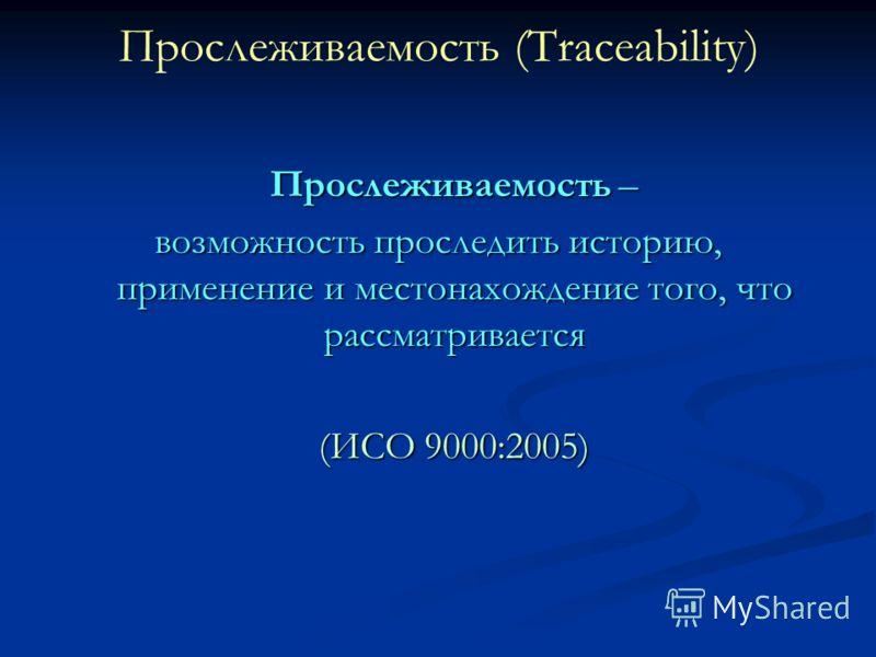 Прослеживаемость (Traceability) Прослеживаемость – возможность проследить историю, применение и местонахождение того, что рассматривается (ИСО 9000:2005)