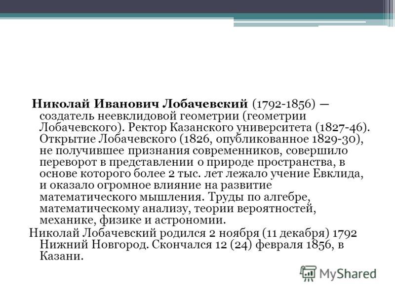 Николай Иванович Лобачевский (1792-1856) создатель неевклидовой геометрии (геометрии Лобачевского). Ректор Казанского университета (1827-46). Открытие Лобачевского (1826, опубликованное 1829-30), не получившее признания современников, совершило перев