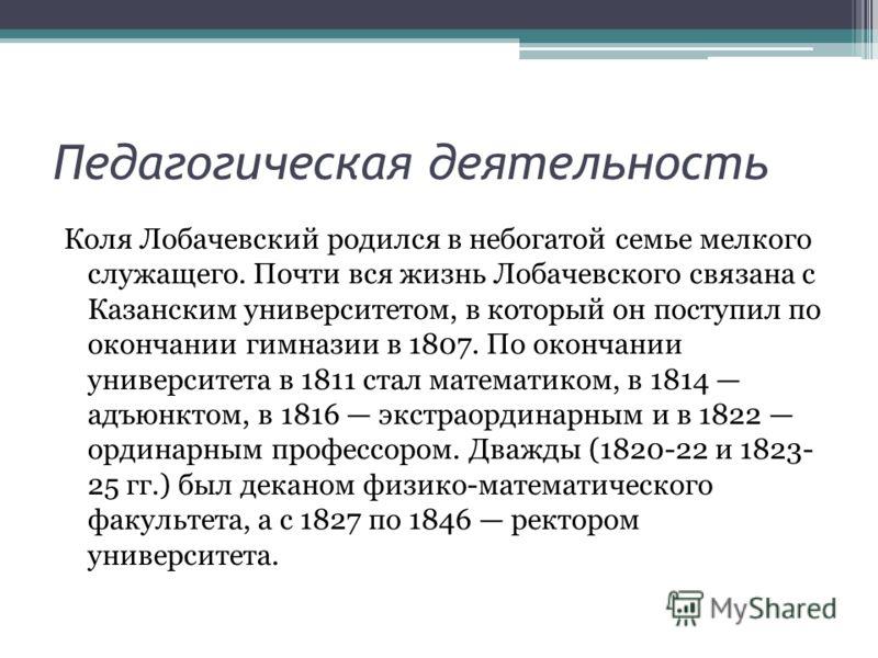 Педагогическая деятельность Коля Лобачевский родился в небогатой семье мелкого служащего. Почти вся жизнь Лобачевского связана с Казанским университетом, в который он поступил по окончании гимназии в 1807. По окончании университета в 1811 стал матема