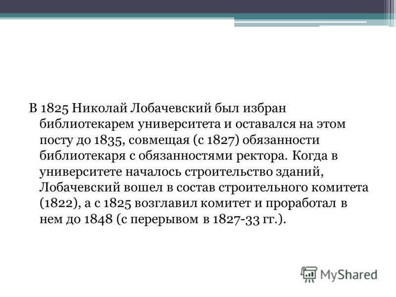 В 1825 Николай Лобачевский был избран библиотекарем университета и оставался на этом посту до 1835, совмещая (с 1827) обязанности библиотекаря с обязанностями ректора. Когда в университете началось строительство зданий, Лобачевский вошел в состав стр