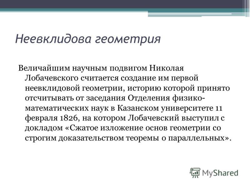 Неевклидова геометрия Величайшим научным подвигом Николая Лобачевского считается создание им первой неевклидовой геометрии, историю которой принято отсчитывать от заседания Отделения физико- математических наук в Казанском университете 11 февраля 182