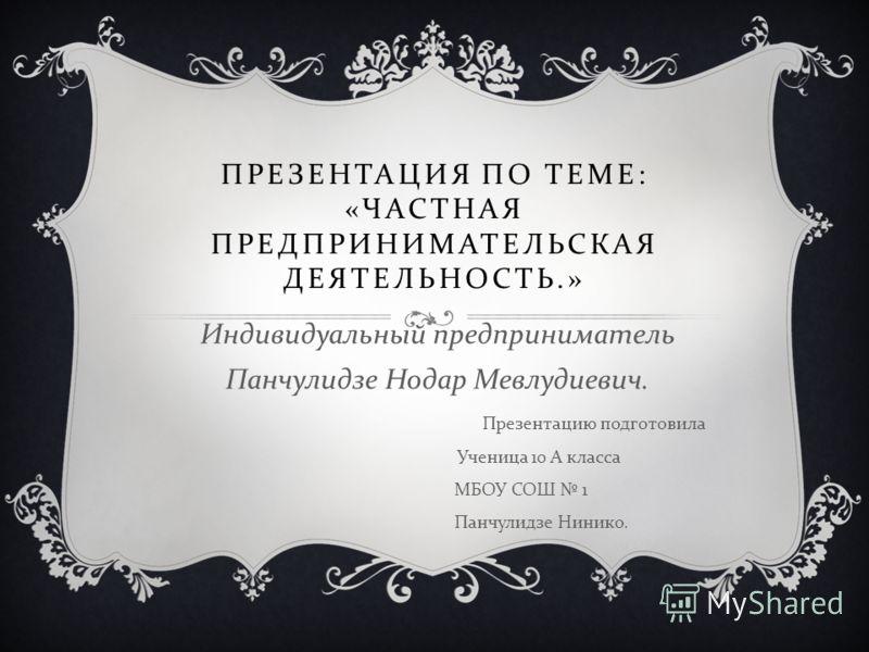ПРЕЗЕНТАЦИЯ ПО ТЕМЕ : « ЧАСТНАЯ ПРЕДПРИНИМАТЕЛЬСКАЯ ДЕЯТЕЛЬНОСТЬ.» Индивидуальный предприниматель Панчулидзе Нодар Мевлудиевич. Презентацию подготовила Ученица 10 А класса МБОУ СОШ 1 Панчулидзе Нинико.