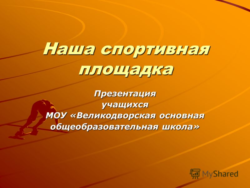 Наша спортивная площадка Презентацияучащихся МОУ «Великодворская основная общеобразовательная школа»