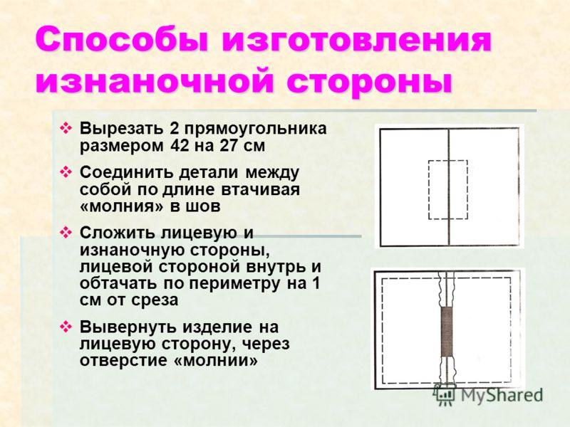 Способы изготовления изнаночной стороны Вырезать 2 прямоугольника размером 42 на 27 см Соединить детали между собой по длине втачивая «молния» в шов Сложить лицевую и изнаночную стороны, лицевой стороной внутрь и обтачать по периметру на 1 см от срез