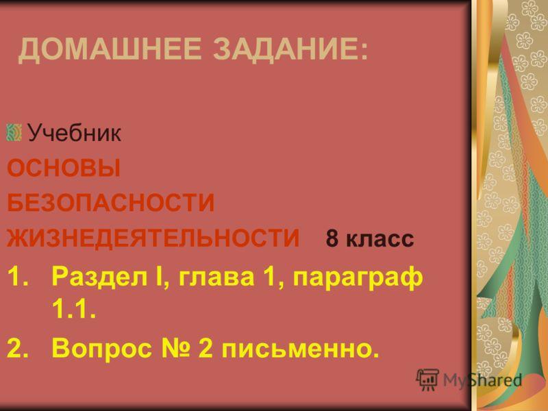 ДОМАШНЕЕ ЗАДАНИЕ: Учебник ОСНОВЫ БЕЗОПАСНОСТИ ЖИЗНЕДЕЯТЕЛЬНОСТИ 8 класс 1.Раздел I, глава 1, параграф 1.1. 2.Вопрос 2 письменно.