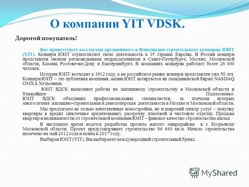 О компании YIT VDSK. Дорогой покупатель! Вас приветствует коллектив крупнейшего в Финляндии строительного концерна ЮИТ (YIT). Концерн ЮИТ осуществляет свою деятельность в 15 странах Европы. В России концерн представлен своими региональными подразделе