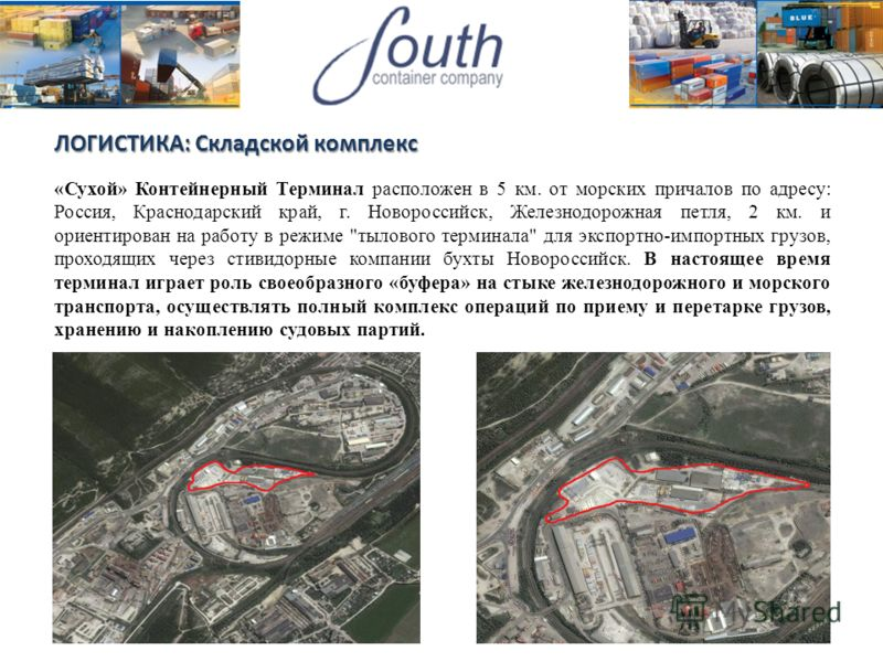 ЛОГИСТИКА: Складской комплекс «Сухой» Контейнерный Терминал расположен в 5 км. от морских причалов по адресу: Россия, Краснодарский край, г. Новороссийск, Железнодорожная петля, 2 км. и ориентирован на работу в режиме