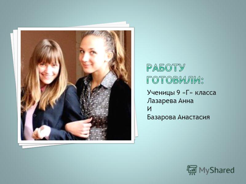 Ученицы 9 «Г» класса Лазарева Анна И Базарова Анастасия