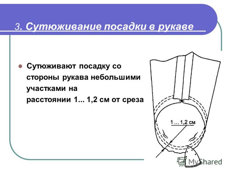 3. Сутюживание посадки в рукаве Сутюживают посадку со стороны рукава небольшими участками на расстоянии 1... 1,2 см от среза