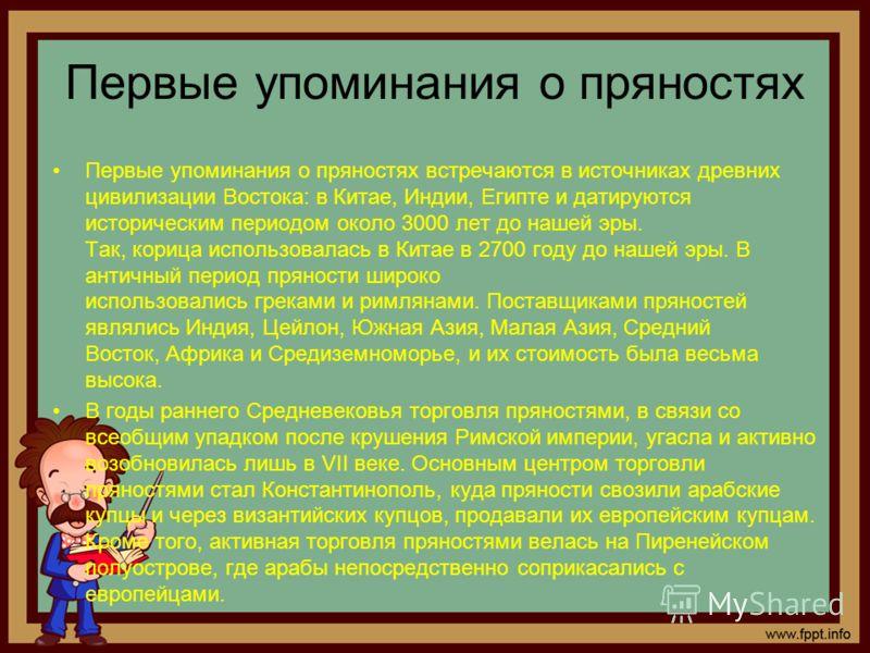 Первые упоминания о пряностях Первые упоминания о пряностях встречаются в источниках древних цивилизации Востока: в Китае, Индии, Египте и датируются историческим периодом около 3000 лет до нашей эры. Так, корица использовалась в Китае в 2700 году до