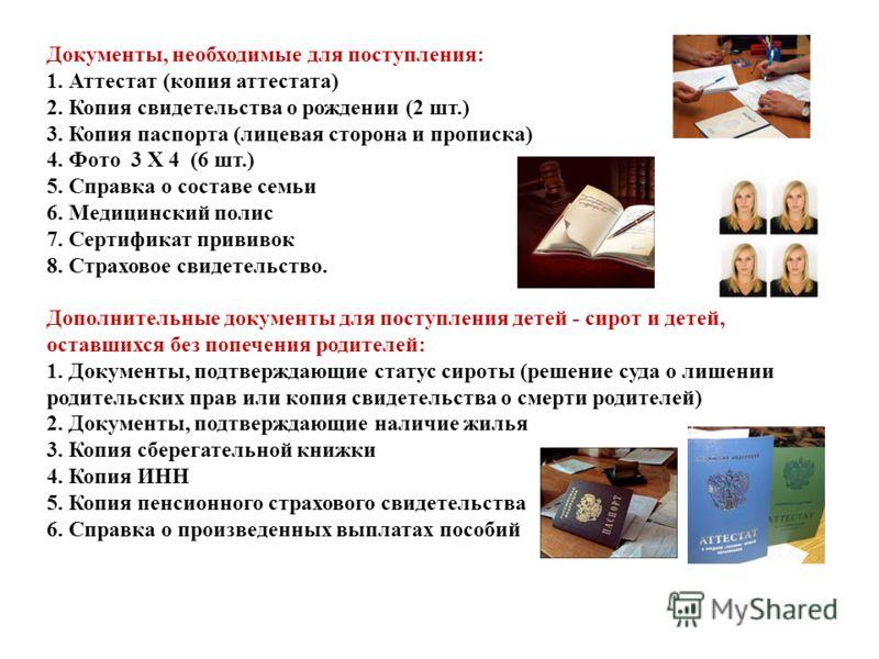 Документы, необходимые для поступления: 1. Аттестат (копия аттестата) 2. Копия свидетельства о рождении (2 шт.) 3. Копия паспорта (лицевая сторона и прописка) 4. Фото 3 Х 4 (6 шт.) 5. Справка о составе семьи 6. Медицинский полис 7. Сертификат прививо