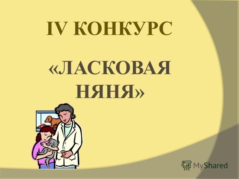 IV КОНКУРС «ЛАСКОВАЯ НЯНЯ»
