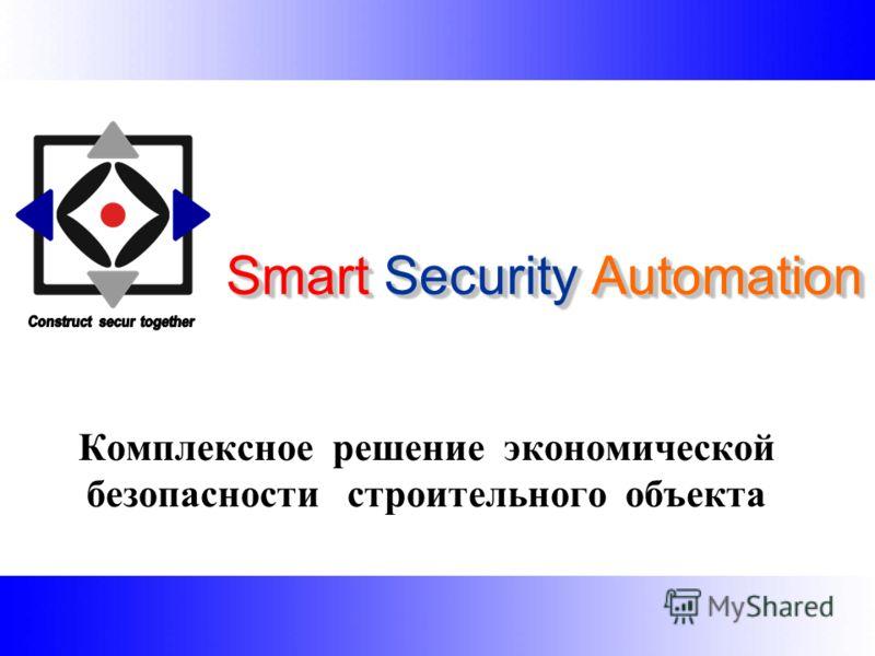 Smart Security Automation S mart Security Automation Комплексное решение экономической безопасности строительного объекта