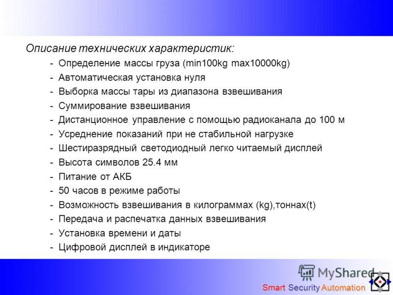 Описание технических характеристик: - Определение массы груза (min100kg max10000kg) - Автоматическая установка нуля - Выборка массы тары из диапазона взвешивания - Суммирование взвешивания - Дистанционное управление с помощью радиоканала до 100 м - У