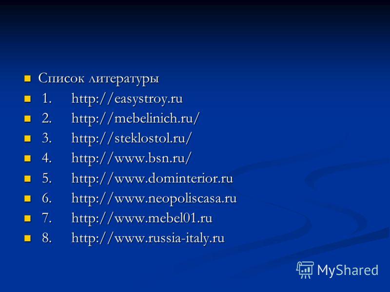 Список литературы Список литературы 1. http://easystroy.ru 1. http://easystroy.ru 2. http://mebelinich.ru/ 2. http://mebelinich.ru/ 3. http://steklostol.ru/ 3. http://steklostol.ru/ 4. http://www.bsn.ru/ 4. http://www.bsn.ru/ 5. http://www.dominterio