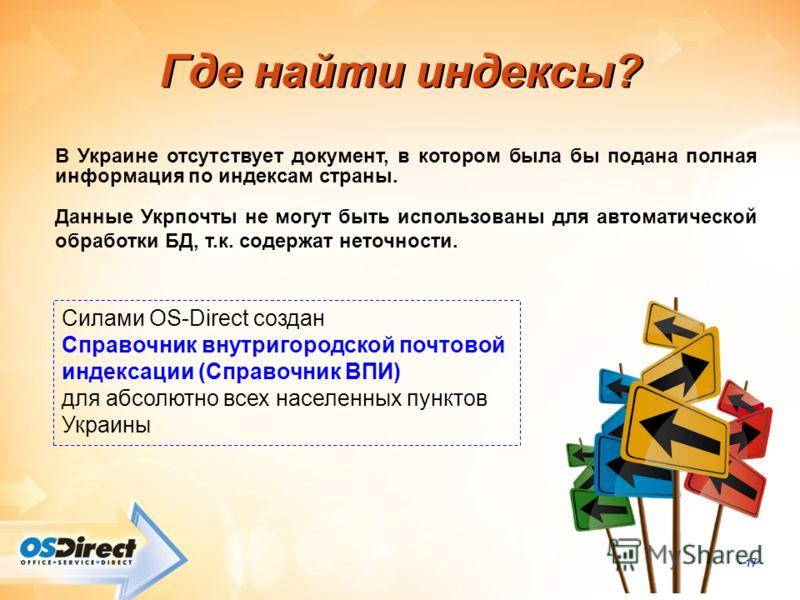 - 17 - Где найти индексы? В Украине отсутствует документ, в котором была бы подана полная информация по индексам страны. Данные Укрпочты не могут быть использованы для автоматической обработки БД, т.к. содержат неточности. Силами OS-Direct создан Спр