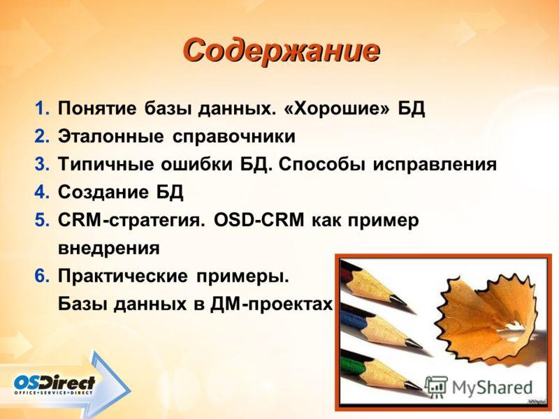 - 2 - Cодержание 1.Понятие базы данных. «Хорошие» БД 2.Эталонные справочники 3.Типичные ошибки БД. Способы исправления 4.Создание БД 5.CRM-стратегия. OSD-CRM как пример внедрения 6.Практические примеры. Базы данных в ДМ-проектах