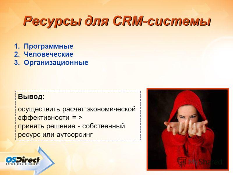 - 38 - Ресурсы для CRM-системы 1.Программные 2.Человеческие 3.Организационные Вывод: осуществить расчет экономической эффективности = > принять решение - собственный ресурс или аутсорсинг