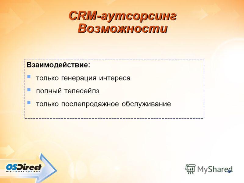- 42 - CRM-аутсорсинг Возможности Взаимодействие: только генерация интереса полный телесейлз только послепродажное обслуживание